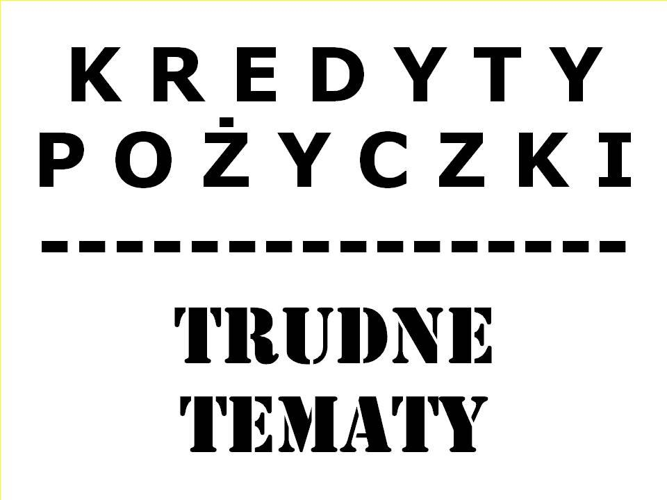 Kredyty/Pożyczki - TRUDNE TEMATY